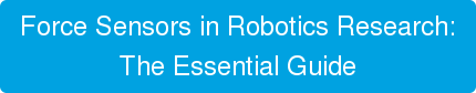 Download the Essential Guide to   Force Sensors in Robotics Research